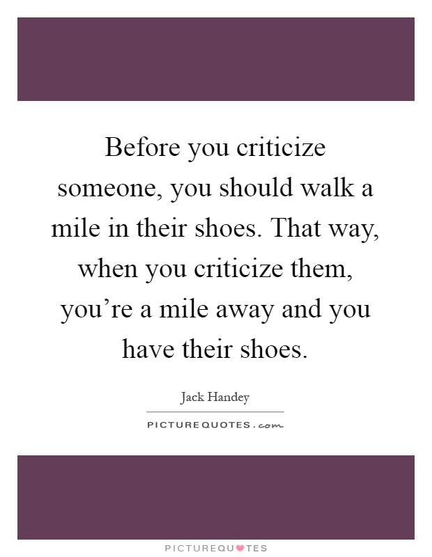 Before you criticize someone, you should walk a mile in their shoes. That way, when you criticize them, you're a mile away and you have their shoes Picture Quote #1