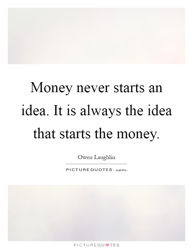 Money never starts an idea. It is always the idea that starts the money Picture Quote #1