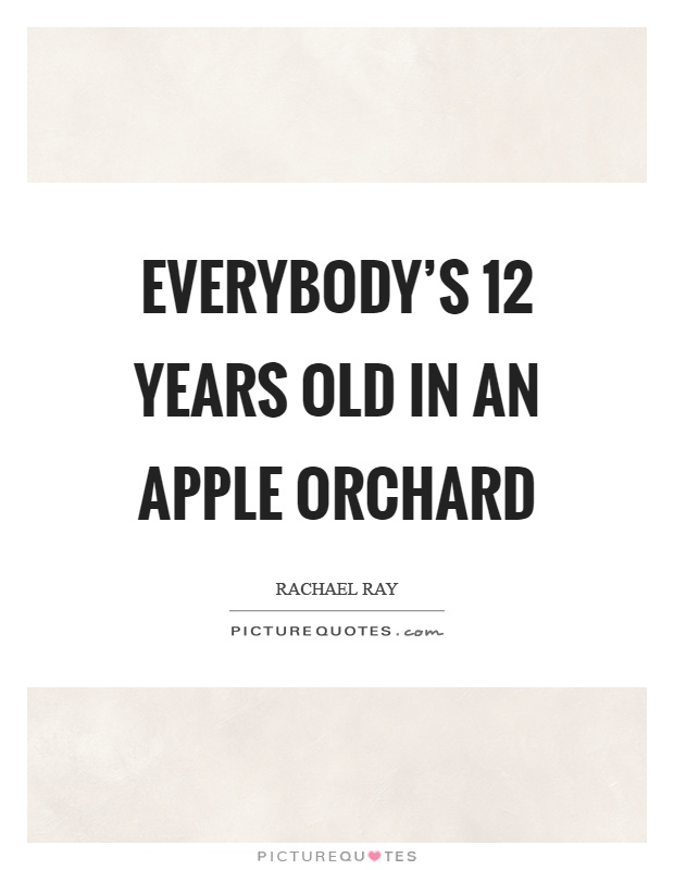 Everybody's 12 years old in an apple orchard Picture Quote #1