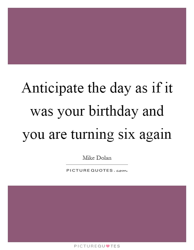 Anticipate the day as if it was your birthday and you are turning six again Picture Quote #1