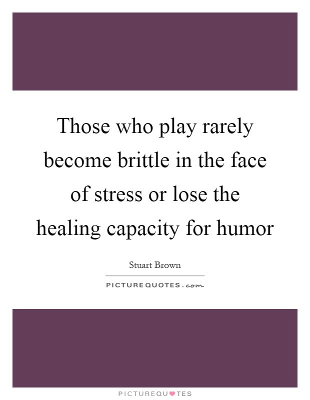 Those who play rarely become brittle in the face of stress or lose the healing capacity for humor Picture Quote #1