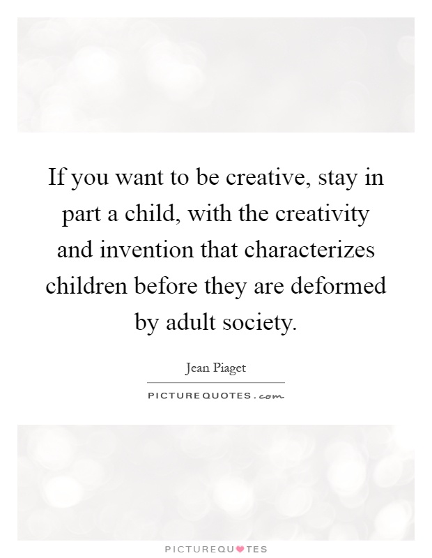 If you want to be creative, stay in part a child, with the creativity and invention that characterizes children before they are deformed by adult society Picture Quote #1