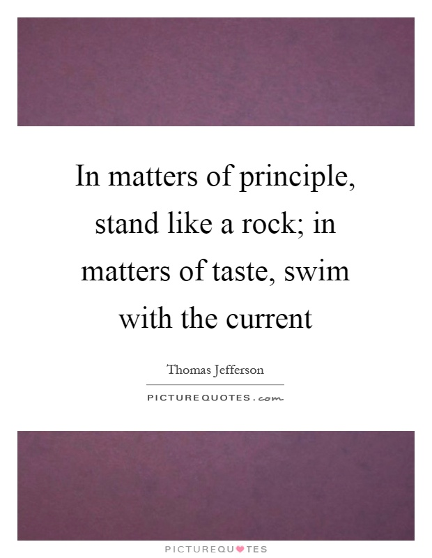 In matters of principle, stand like a rock; in matters of taste, swim with the current Picture Quote #1