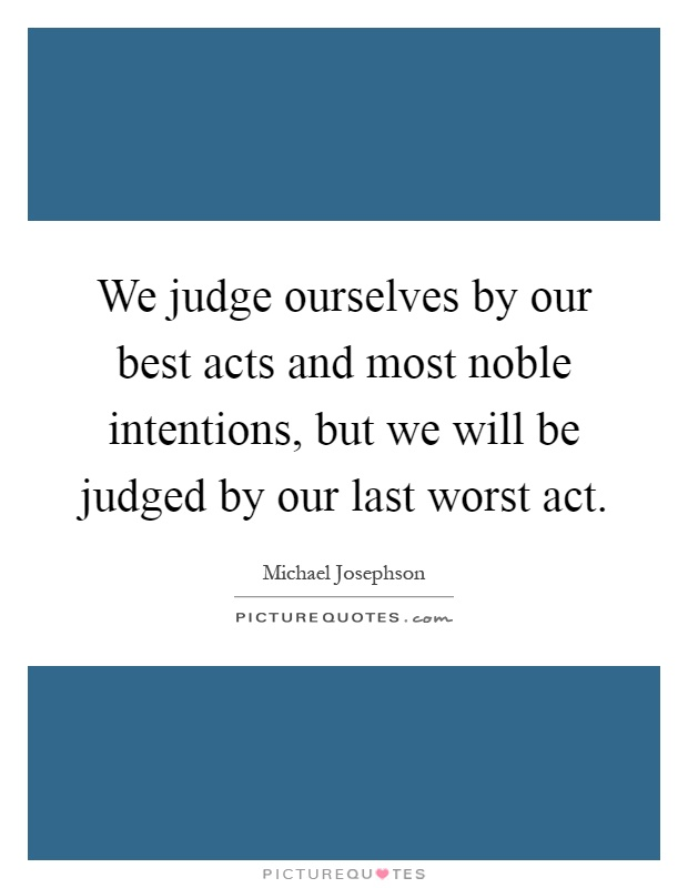 We judge ourselves by our best acts and most noble intentions, but we will be judged by our last worst act Picture Quote #1