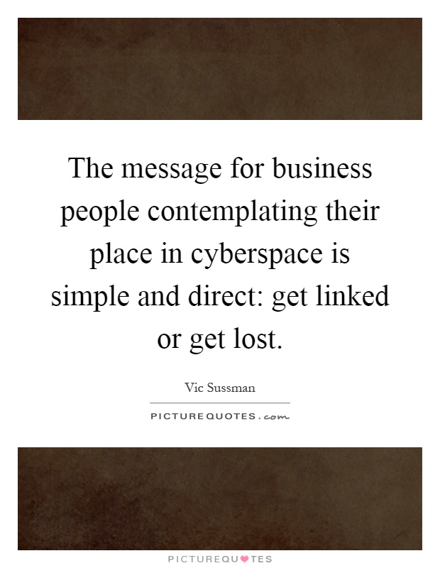 The message for business people contemplating their place in cyberspace is simple and direct: get linked or get lost Picture Quote #1