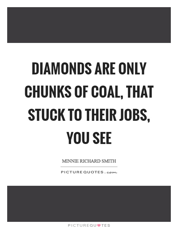 Diamonds are only chunks of coal, that stuck to their jobs, you see Picture Quote #1
