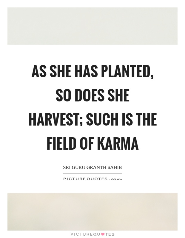 As she has planted, so does she harvest; such is the field of karma Picture Quote #1