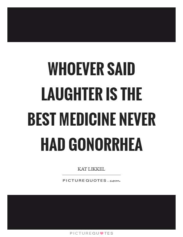 Whoever said laughter is the best medicine never had gonorrhea Picture Quote #1