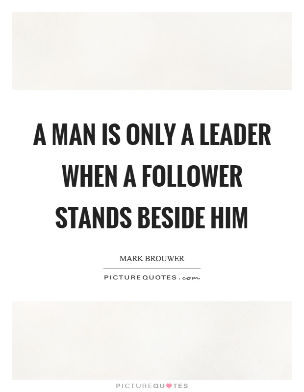 A man is only a leader when a follower stands beside him Picture Quote #1