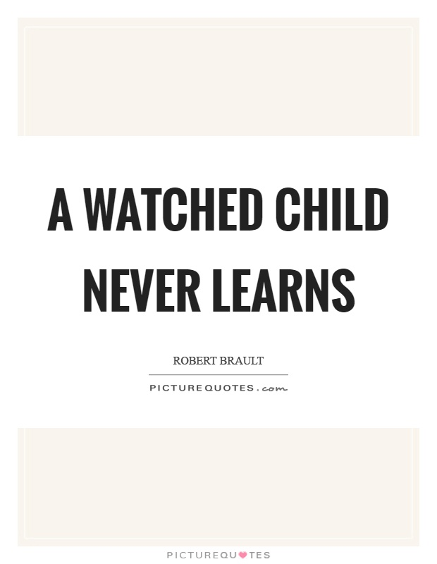 A watched child never learns Picture Quote #1