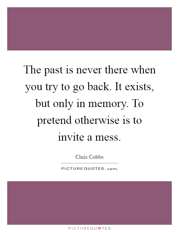 The past is never there when you try to go back. It exists, but only in memory. To pretend otherwise is to invite a mess Picture Quote #1