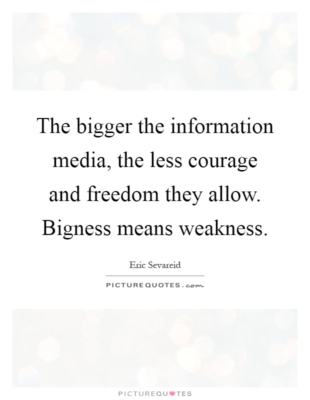 The bigger the information media, the less courage and freedom they allow. Bigness means weakness Picture Quote #1