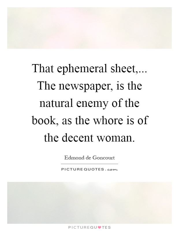 That ephemeral sheet,... The newspaper, is the natural enemy of the book, as the whore is of the decent woman Picture Quote #1