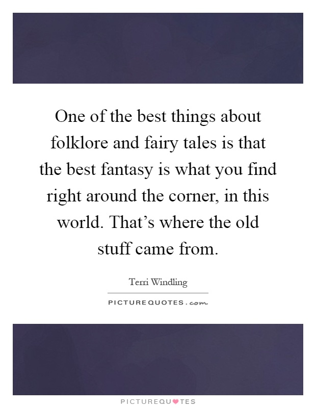 One of the best things about folklore and fairy tales is that the best fantasy is what you find right around the corner, in this world. That's where the old stuff came from Picture Quote #1