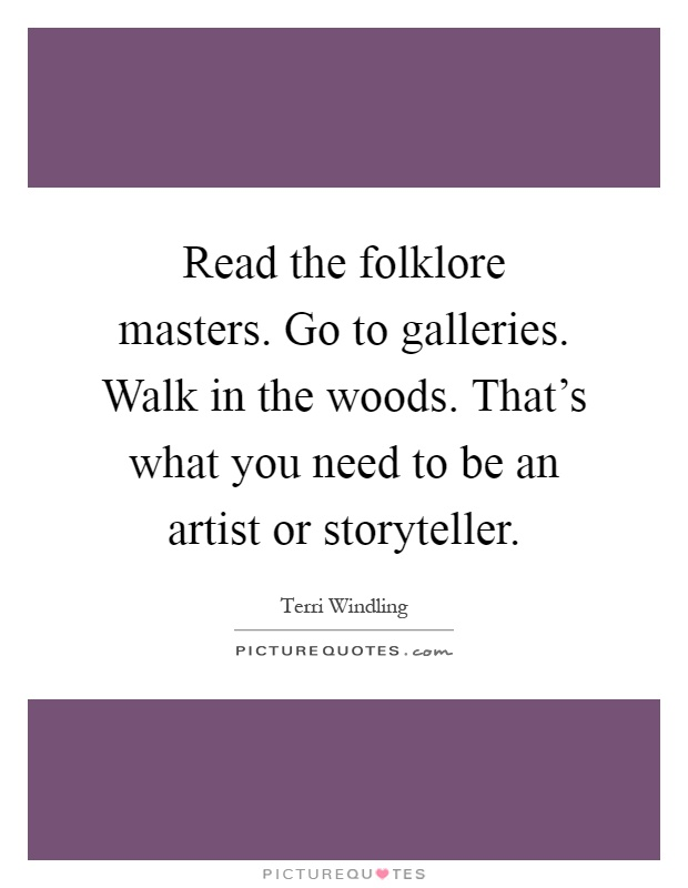 Read the folklore masters. Go to galleries. Walk in the woods. That's what you need to be an artist or storyteller Picture Quote #1