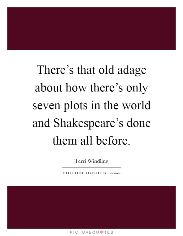 There's that old adage about how there's only seven plots in the world and Shakespeare's done them all before Picture Quote #1