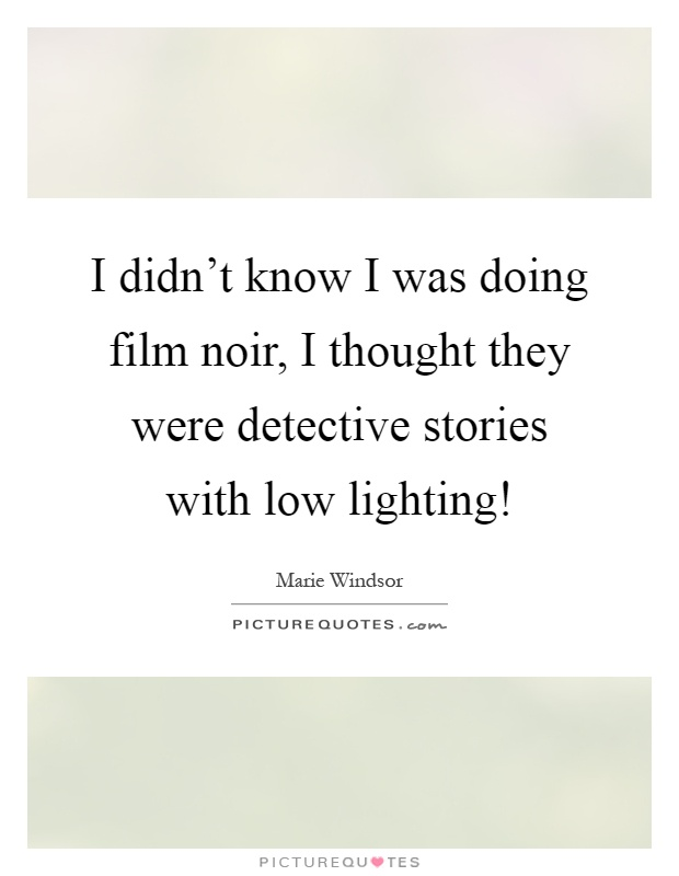 I didn't know I was doing film noir, I thought they were detective stories with low lighting! Picture Quote #1