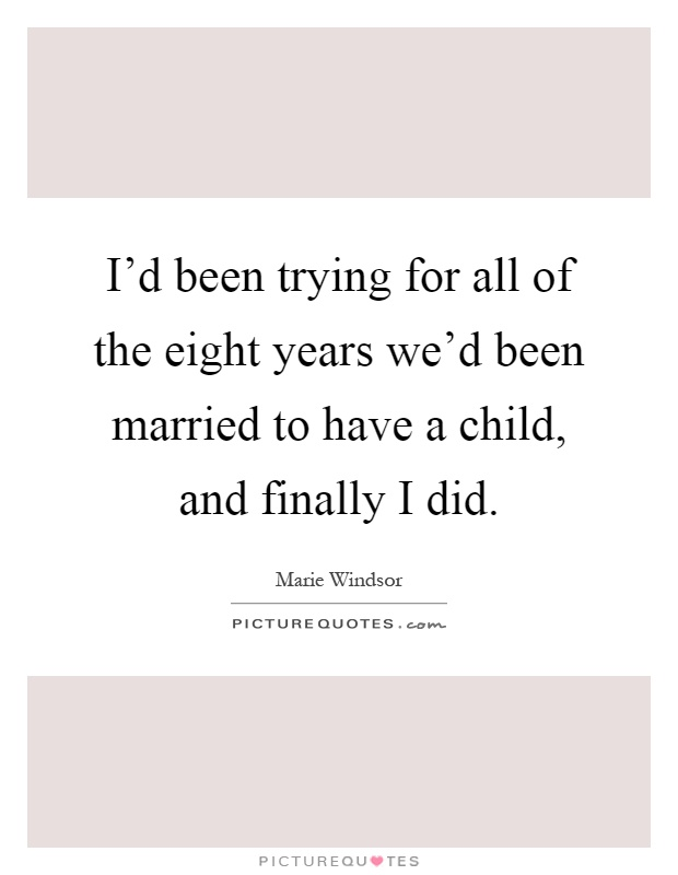 I'd been trying for all of the eight years we'd been married to have a child, and finally I did Picture Quote #1