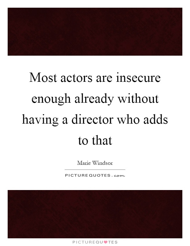Most actors are insecure enough already without having a director who adds to that Picture Quote #1