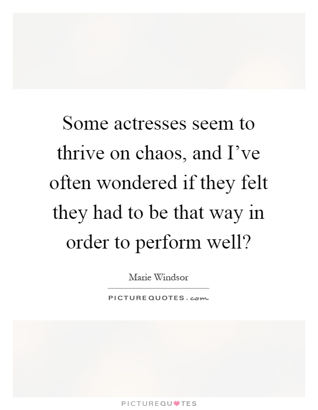 Some actresses seem to thrive on chaos, and I've often wondered if they felt they had to be that way in order to perform well? Picture Quote #1