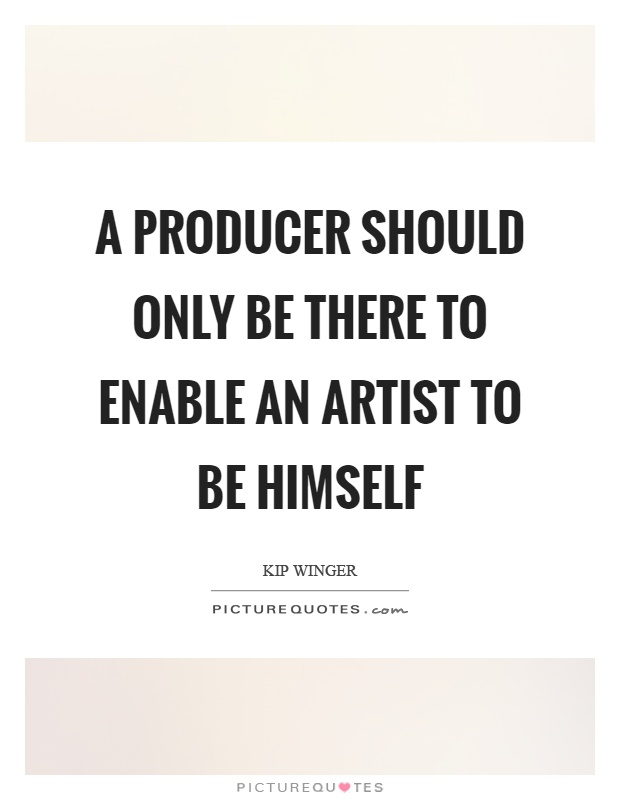 A producer should only be there to enable an artist to be himself Picture Quote #1
