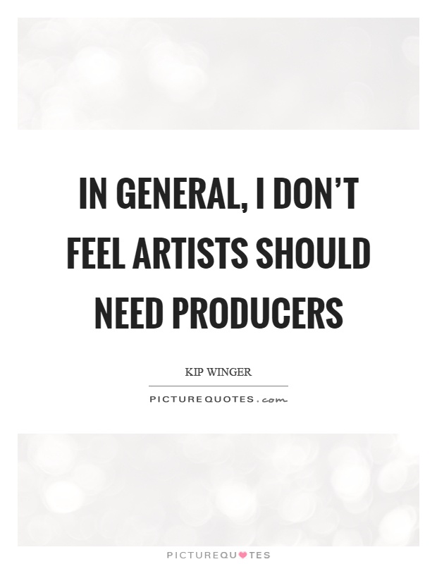 In general, I don't feel artists should need producers Picture Quote #1