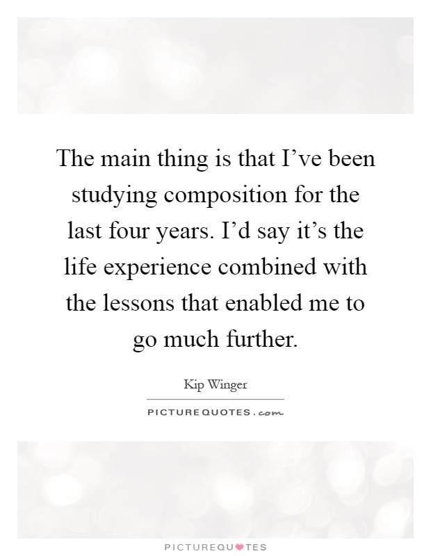 The main thing is that I've been studying composition for the last four years. I'd say it's the life experience combined with the lessons that enabled me to go much further Picture Quote #1