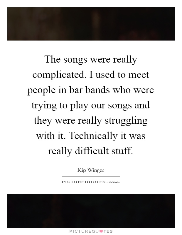 The songs were really complicated. I used to meet people in bar bands who were trying to play our songs and they were really struggling with it. Technically it was really difficult stuff Picture Quote #1