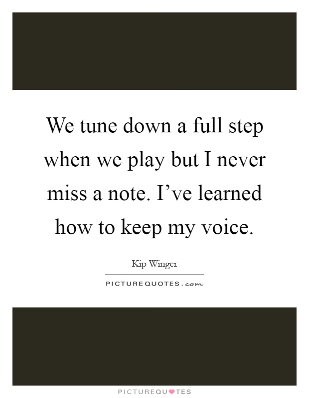 We tune down a full step when we play but I never miss a note. I've learned how to keep my voice Picture Quote #1