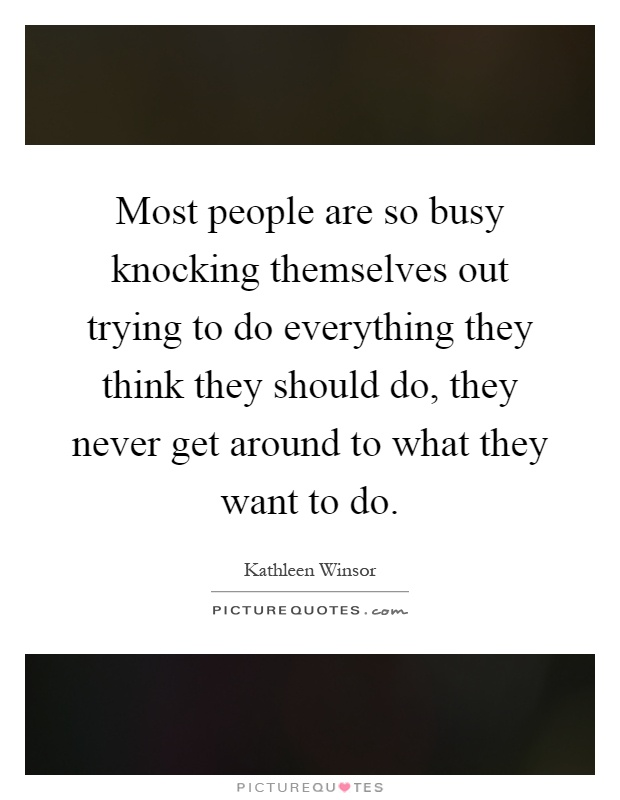 Most people are so busy knocking themselves out trying to do everything they think they should do, they never get around to what they want to do Picture Quote #1