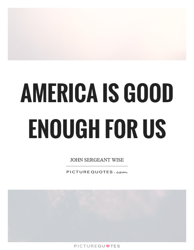 America is good enough for us Picture Quote #1