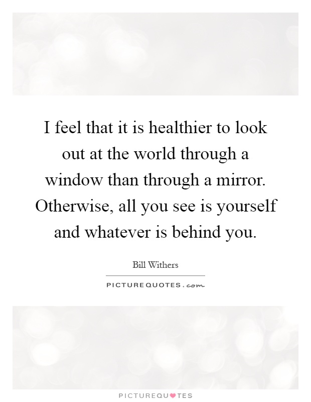 I feel that it is healthier to look out at the world through a window than through a mirror. Otherwise, all you see is yourself and whatever is behind you Picture Quote #1