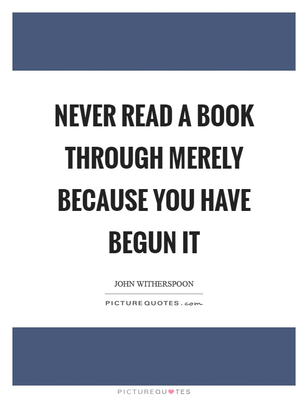 Never read a book through merely because you have begun it Picture Quote #1