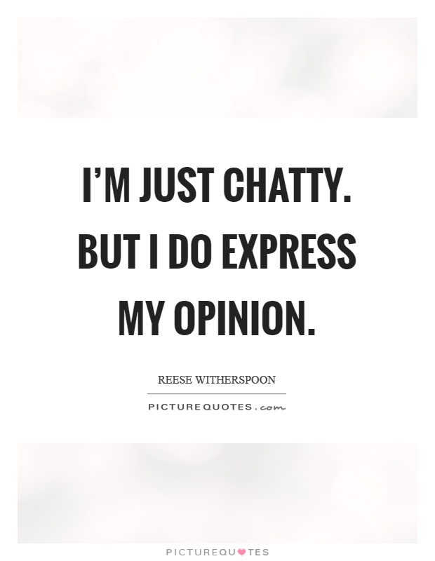 I'm just chatty. But I do express my opinion Picture Quote #1