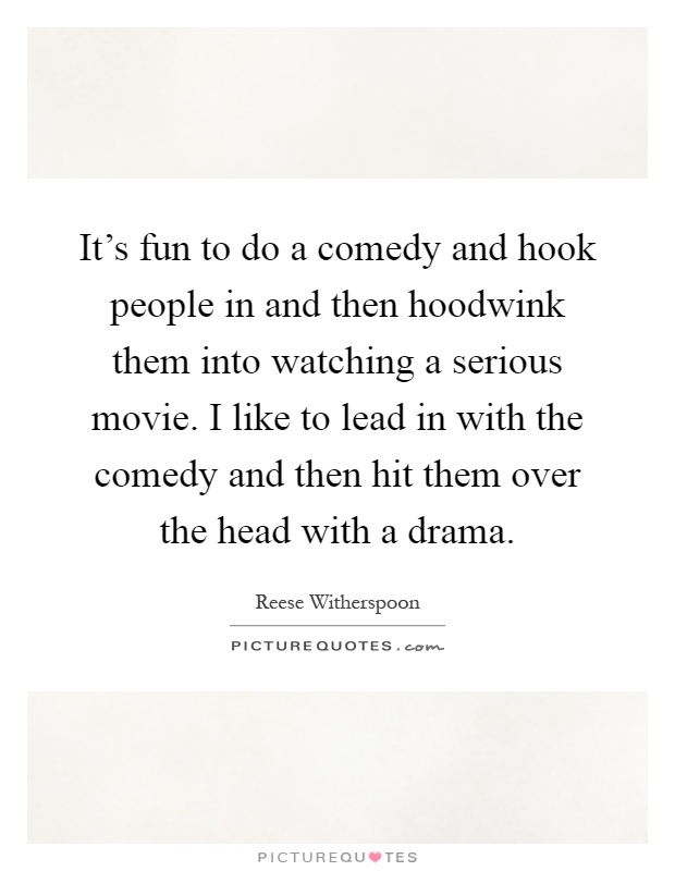 It's fun to do a comedy and hook people in and then hoodwink them into watching a serious movie. I like to lead in with the comedy and then hit them over the head with a drama Picture Quote #1