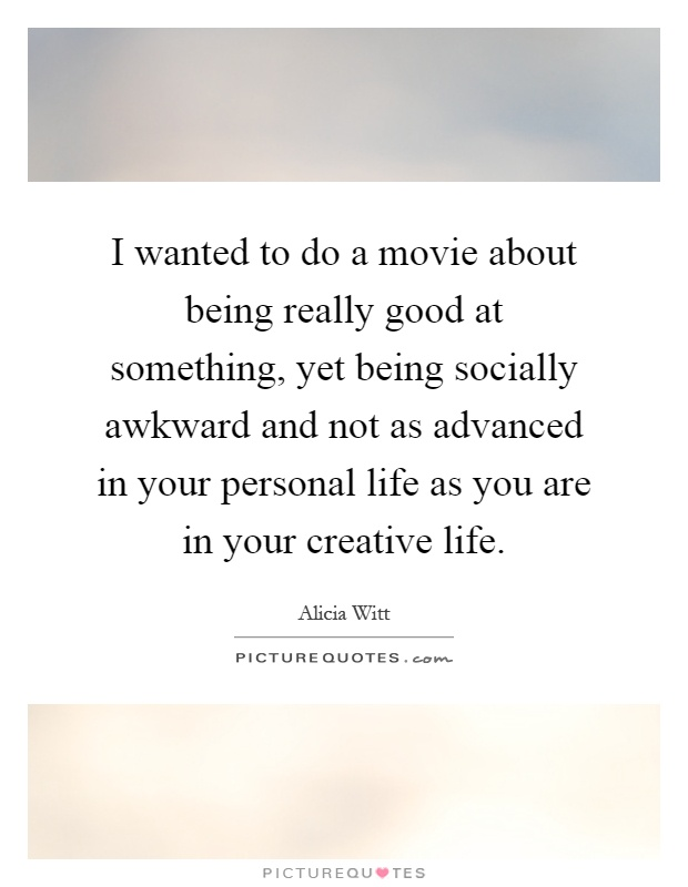 I wanted to do a movie about being really good at something, yet being socially awkward and not as advanced in your personal life as you are in your creative life Picture Quote #1