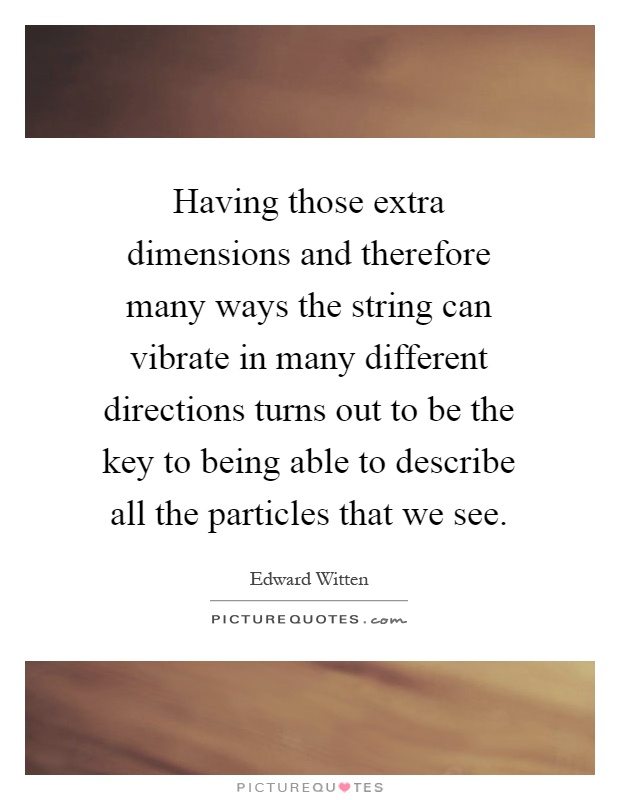 Having those extra dimensions and therefore many ways the string can vibrate in many different directions turns out to be the key to being able to describe all the particles that we see Picture Quote #1