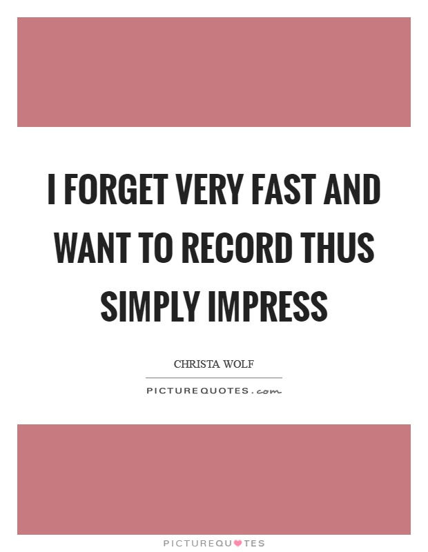 I forget very fast and want to record thus simply impress Picture Quote #1