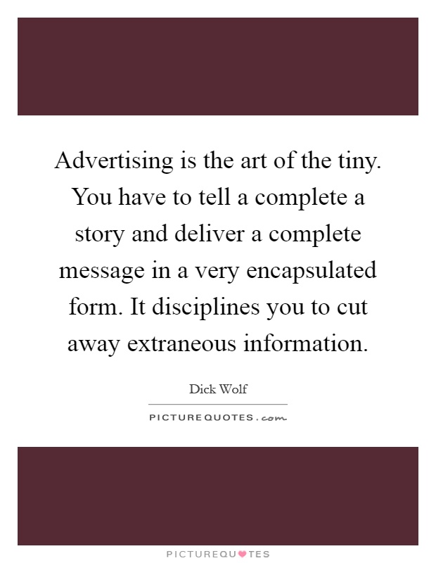 Advertising is the art of the tiny. You have to tell a complete a story and deliver a complete message in a very encapsulated form. It disciplines you to cut away extraneous information Picture Quote #1