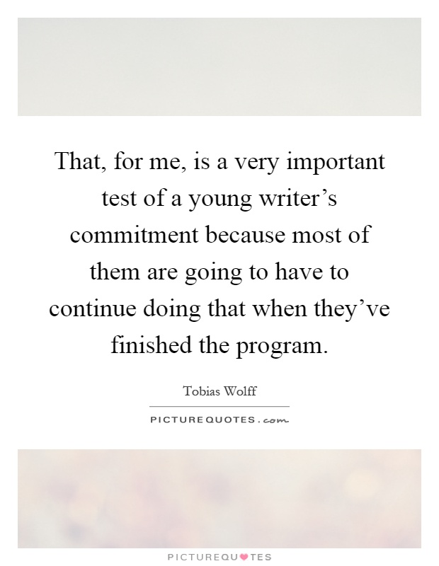 That, for me, is a very important test of a young writer's commitment because most of them are going to have to continue doing that when they've finished the program Picture Quote #1