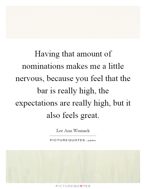 Having that amount of nominations makes me a little nervous, because you feel that the bar is really high, the expectations are really high, but it also feels great Picture Quote #1
