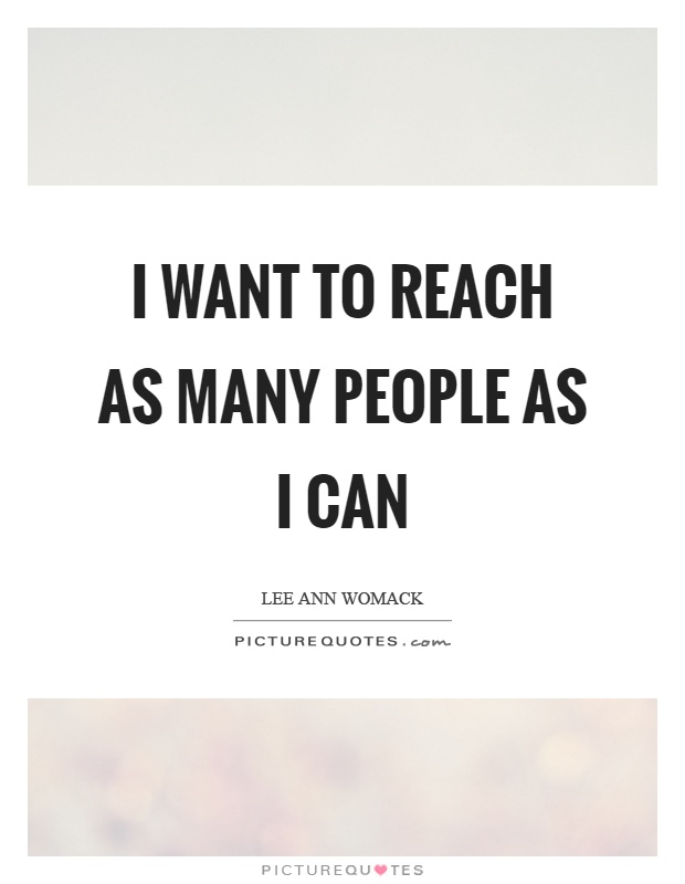 I want to reach as many people as I can Picture Quote #1
