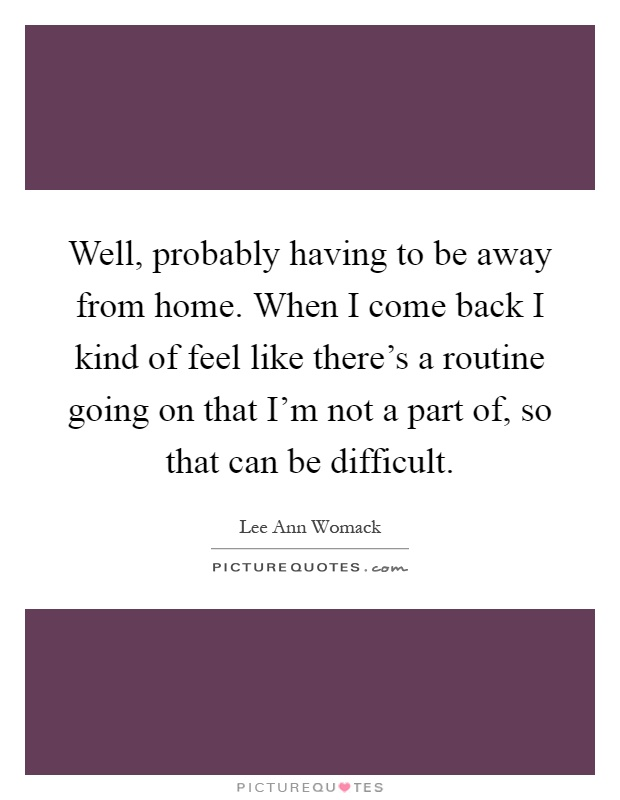 Well, probably having to be away from home. When I come back I kind of feel like there's a routine going on that I'm not a part of, so that can be difficult Picture Quote #1