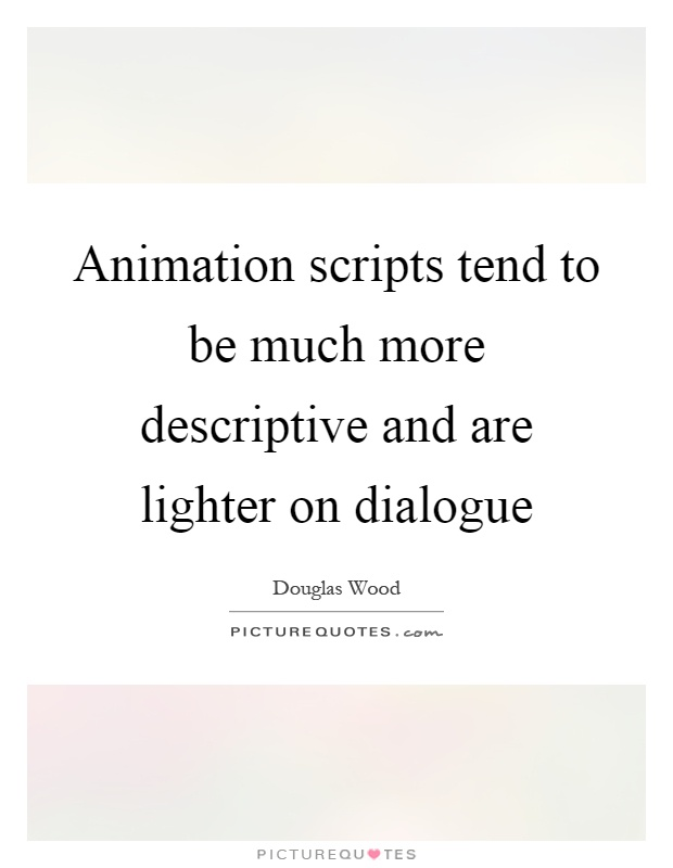 Animation scripts tend to be much more descriptive and are lighter on dialogue Picture Quote #1