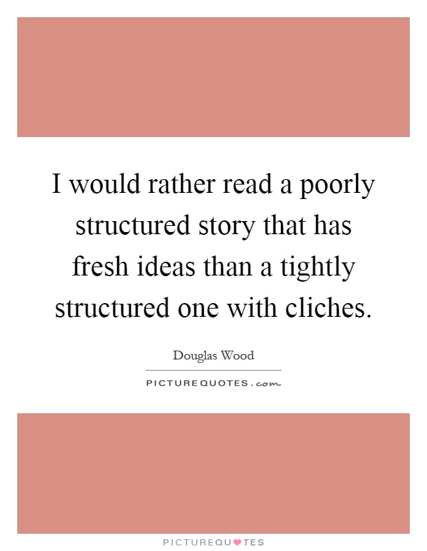 I would rather read a poorly structured story that has fresh ideas than a tightly structured one with cliches Picture Quote #1