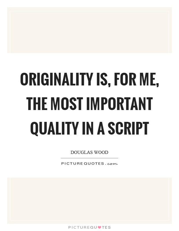 Originality is, for me, the most important quality in a script Picture Quote #1