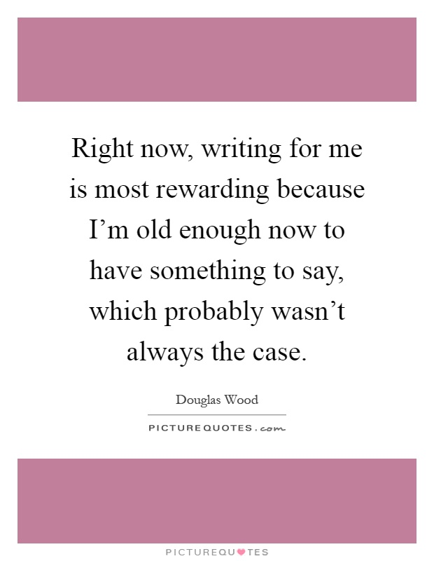 Right now, writing for me is most rewarding because I'm old enough now to have something to say, which probably wasn't always the case Picture Quote #1