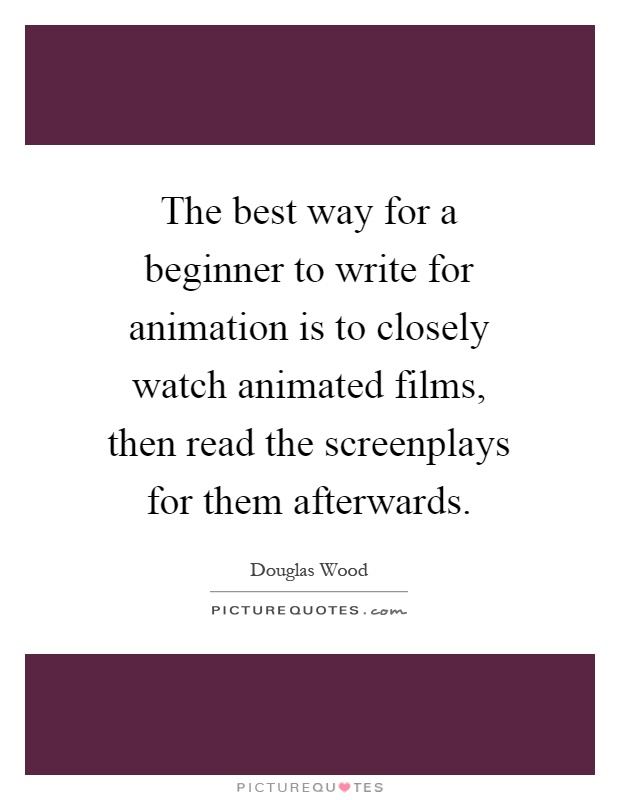 The best way for a beginner to write for animation is to closely watch animated films, then read the screenplays for them afterwards Picture Quote #1