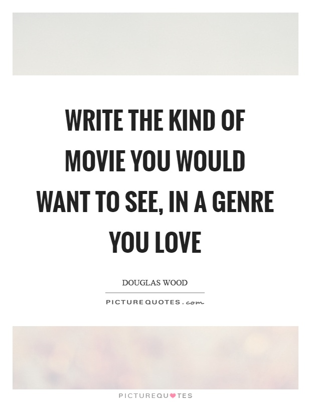 Write the kind of movie you would want to see, in a genre you love Picture Quote #1