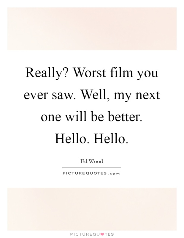 Really? Worst film you ever saw. Well, my next one will be better. Hello. Hello Picture Quote #1